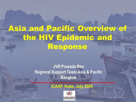 Asia and Pacific Overview of the HIV Epidemic and Response JVR Prasada Rao Regional Support Team Asia & Pacific Bangkok ICAAP, Kobe, July 2005.