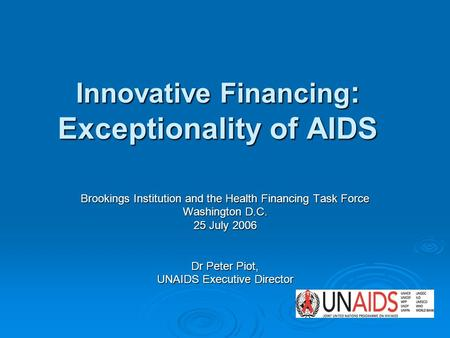 Innovative Financing : Exceptionality of AIDS Brookings Institution and the Health Financing Task Force Washington D.C. 25 July 2006 Dr Peter Piot, UNAIDS.