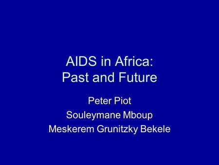 AIDS in Africa: Past and Future Peter Piot Souleymane Mboup Meskerem Grunitzky Bekele.