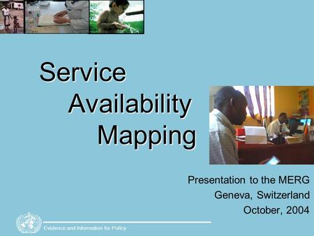 Evidence and Information for Policy Service Availability Mapping Presentation to the MERG Geneva, Switzerland October, 2004.