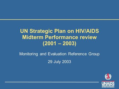 UN Strategic Plan on HIV/AIDS Midterm Performance review (2001 – 2003) Monitoring and Evaluation Reference Group 29 July 2003.