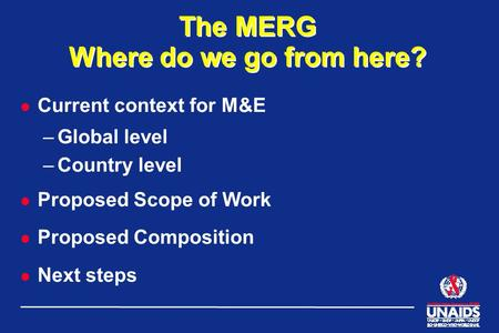 The MERG Where do we go from here? l Current context for M&E –Global level –Country level l Proposed Scope of Work l Proposed Composition l Next steps.