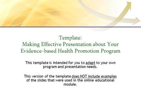 Template: Making Effective Presentation about Your Evidence-based Health Promotion Program This template is intended for you to adapt to your own program.