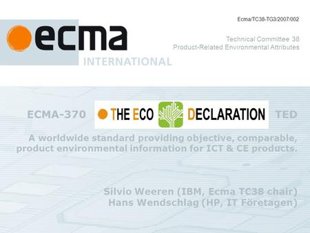 ECMA-370 TED A worldwide standard providing objective, comparable, product environmental information for ICT & CE products. Silvio Weeren (IBM, Ecma TC38.