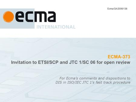 ECMA-373 Invitation to ETSI/SCP and JTC 1/SC 06 for open review For Ecmas comments and dispositions to DIS in ISO/IEC JTC 1s fast track procedure Ecma/GA/2006/136.