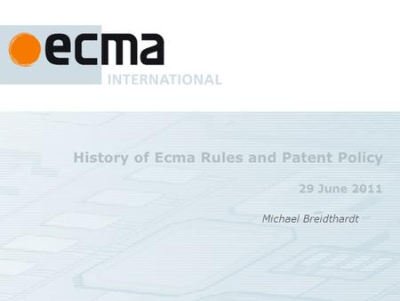 History of Ecma Rules and Patent Policy 29 June 2011 Michael Breidthardt.