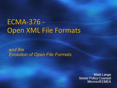 ECMA-376 - Open XML File Formats and the Evolution of Open File Formats Mark Lange Senior Policy Counsel Microsoft EMEA.
