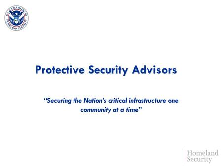 Protective Security Advisors Securing the Nations critical infrastructure one community at a time.