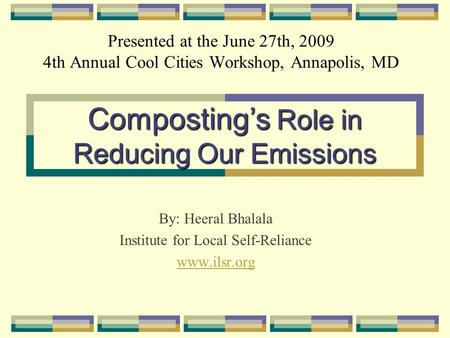 Presented at the June 27th, 2009 4th Annual Cool Cities Workshop, Annapolis, MD By: Heeral Bhalala Institute for Local Self-Reliance www.ilsr.org Compostings.