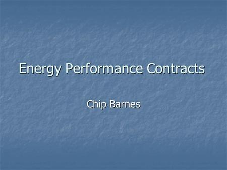 Energy Performance Contracts Chip Barnes. What is an EPC? Popular way to obtain infrastructure energy efficiency & operational improvements with: Popular.