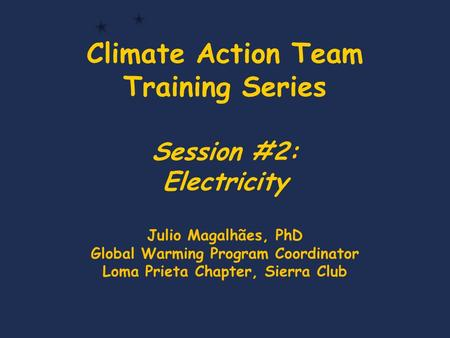Climate Action Team Training Series Session #2: Electricity Julio Magalhães, PhD Global Warming Program Coordinator Loma Prieta Chapter, Sierra Club.
