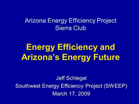Arizona Energy Efficiency Project Sierra Club Energy Efficiency and Arizonas Energy Future Jeff Schlegel Southwest Energy Efficiency Project (SWEEP) March.
