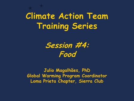 Climate Action Team Training Series Session #4: Food Julio Magalhães, PhD Global Warming Program Coordinator Loma Prieta Chapter, Sierra Club.