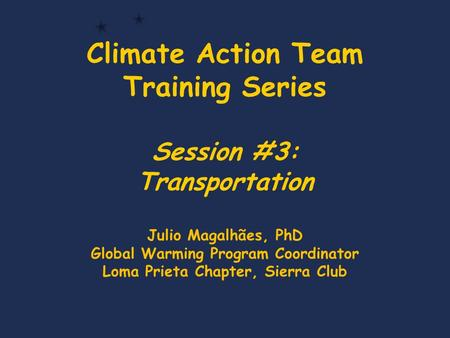 Climate Action Team Training Series Session #3: Transportation Julio Magalhães, PhD Global Warming Program Coordinator Loma Prieta Chapter, Sierra Club.