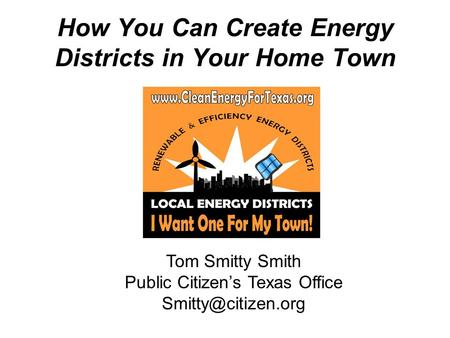 How You Can Create Energy Districts in Your Home Town Tom Smitty Smith Public Citizens Texas Office