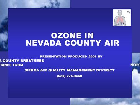 OZONE IN NEVADA COUNTY AIR PRESENTATION PRODUCED 2006 BY NEVADA COUNTY BREATHERS WITH ASSISTANCE FROM NORTHERN SIERRA AIR QUALITY MANAGEMENT DISTRICT (530)
