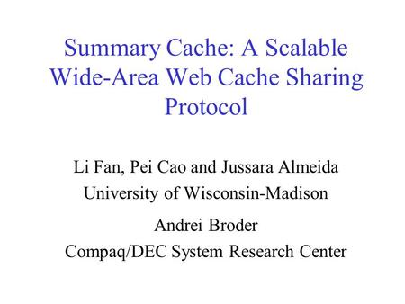 Summary Cache: A Scalable Wide-Area Web Cache Sharing Protocol Li Fan, Pei Cao and Jussara Almeida University of Wisconsin-Madison Andrei Broder Compaq/DEC.
