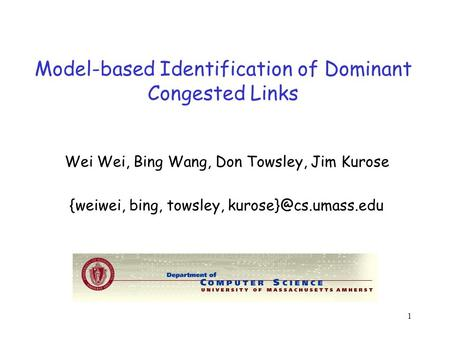 1 Model-based Identification of Dominant Congested Links Wei Wei, Bing Wang, Don Towsley, Jim Kurose {weiwei, bing, towsley,