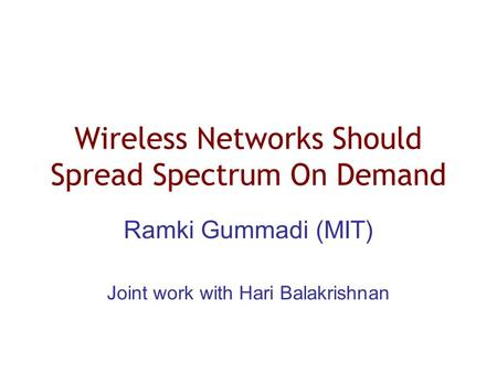 Wireless Networks Should Spread Spectrum On Demand Ramki Gummadi (MIT) Joint work with Hari Balakrishnan.