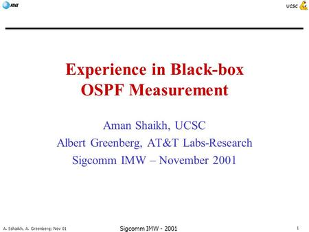 1 A. Sshaikh, A. Greenberg; Nov 01 UCSC Sigcomm IMW - 2001 Experience in Black-box OSPF Measurement Aman Shaikh, UCSC Albert Greenberg, AT&T Labs-Research.