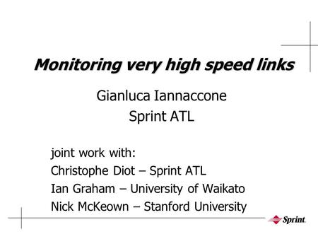 Monitoring very high speed links Gianluca Iannaccone Sprint ATL joint work with: Christophe Diot – Sprint ATL Ian Graham – University of Waikato Nick McKeown.