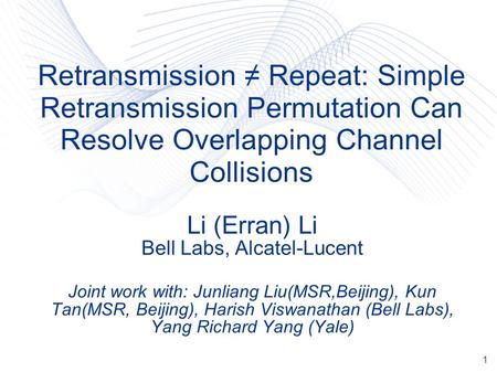 1 Retransmission Repeat: Simple Retransmission Permutation Can Resolve Overlapping Channel Collisions Li (Erran) Li Bell Labs, Alcatel-Lucent Joint work.