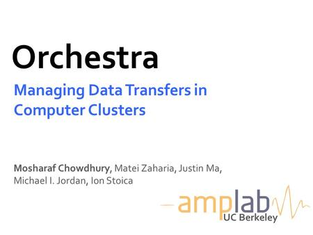 Orchestra Managing Data Transfers in Computer Clusters Mosharaf Chowdhury, Matei Zaharia, Justin Ma, Michael I. Jordan, Ion Stoica UC Berkeley.