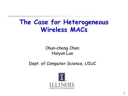 1 The Case for Heterogeneous Wireless MACs Chun-cheng Chen Haiyun Luo Dept. of Computer Science, UIUC.