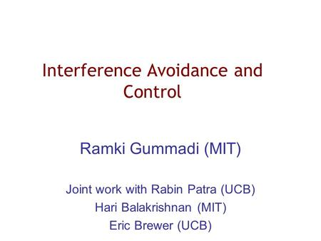 Interference Avoidance and Control Ramki Gummadi (MIT) Joint work with Rabin Patra (UCB) Hari Balakrishnan (MIT) Eric Brewer (UCB)