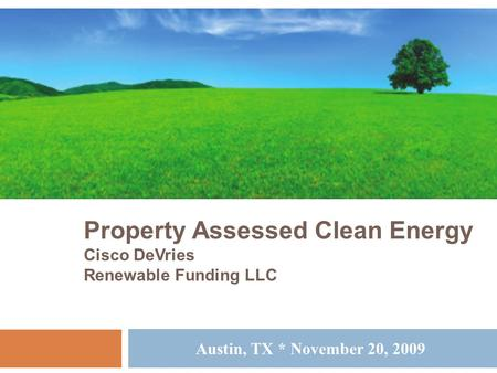 Property Assessed Clean Energy Cisco DeVries Renewable Funding LLC Austin, TX * November 20, 2009.