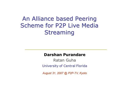An Alliance based Peering Scheme for P2P Live Media Streaming Darshan Purandare Ratan Guha University of Central Florida August 31, P2P-TV, Kyoto.