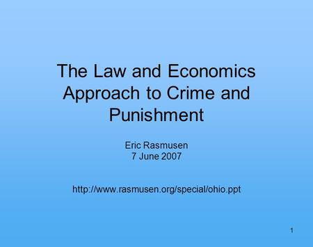 1 The Law and Economics Approach to Crime and Punishment Eric Rasmusen 7 June 2007
