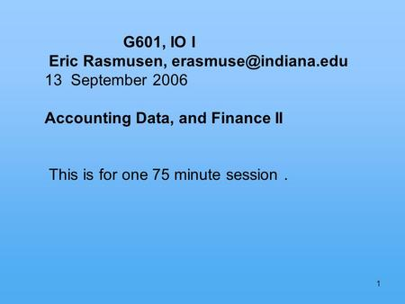 1 G601, IO I Eric Rasmusen, 13 September 2006 Accounting Data, and Finance II This is for one 75 minute session.