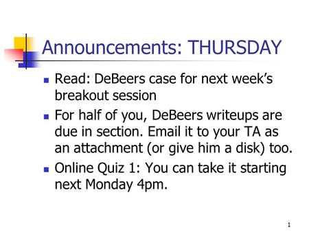 1 Announcements: THURSDAY Read: DeBeers case for next weeks breakout session For half of you, DeBeers writeups are due in section. Email it to your TA.