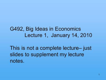 1 G492, Big Ideas in Economics Lecture 1, January 14, 2010 This is not a complete lecture– just slides to supplement my lecture notes.