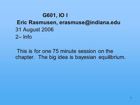 1 G601, IO I Eric Rasmusen, 31 August 2006 2– Info This is for one 75 minute session on the chapter. The big idea is bayesian equilibrium.