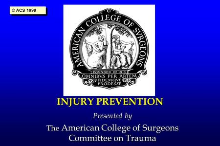 INJURY PREVENTION Presented by The American College of Surgeons Committee on Trauma © ACS 1999.