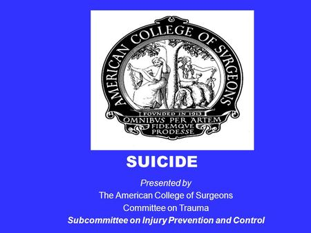 SUICIDE Presented by The American College of Surgeons Committee on Trauma Subcommittee on Injury Prevention and Control.