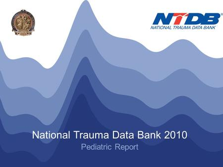NTDB ® Annual Pediatric Report 2010 © American College of Surgeons 2010. All Rights Reserved Worldwide National Trauma Data Bank 2010 Pediatric Report.