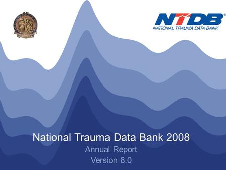 NTDB ® Annual Report 2008 © American College of Surgeons 2008. All Rights Reserved Worldwide National Trauma Data Bank 2008 Annual Report Version 8.0.