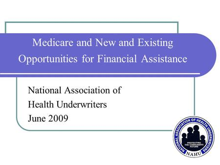 Medicare and New and Existing Opportunities for Financial Assistance National Association of Health Underwriters June 2009.