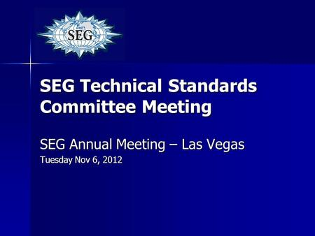 SEG Technical Standards Committee Meeting SEG Annual Meeting – Las Vegas Tuesday Nov 6, 2012.