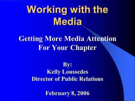Working with the Media Getting More Media Attention For Your Chapter By: Kelly Loussedes Director of Public Relations February 8, 2006.