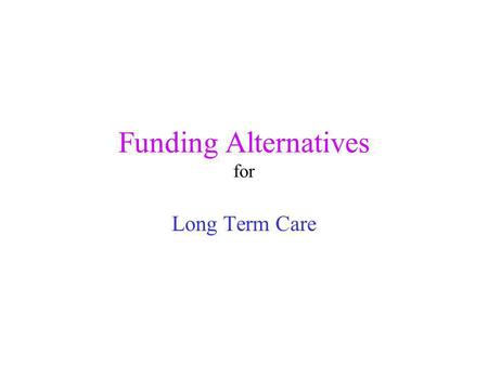 Funding Alternatives for Long Term Care. Costs of Long Term Care Home Care $0 - $500 per day Adult Day Care $50 per day and up Facility Care $3,000 -