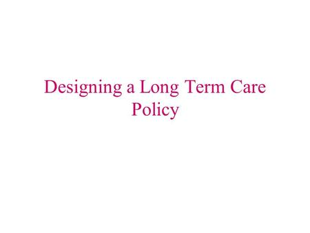 Designing a Long Term Care Policy. The Very First Thing To Do Personal Health History –Age –Health of self, parents, & siblings –Marital status List of.
