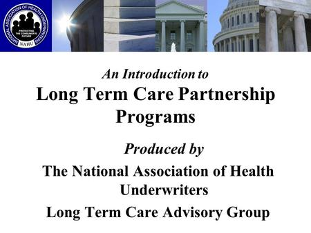 An Introduction to Long Term Care Partnership Programs Produced by The National Association of Health Underwriters Long Term Care Advisory Group.