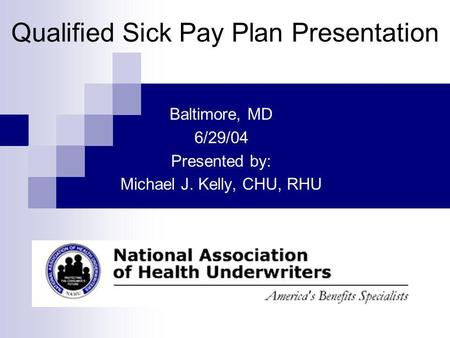 Baltimore, MD 6/29/04 Presented by: Michael J. Kelly, CHU, RHU Qualified Sick Pay Plan Presentation.
