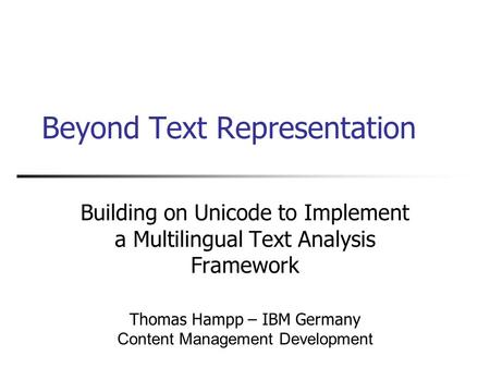 Beyond Text Representation Building on Unicode to Implement a Multilingual Text Analysis Framework Thomas Hampp – IBM Germany Content Management Development.