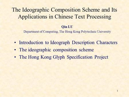 1 The Ideographic Composition Scheme and Its Applications in Chinese Text Processing Qin LU Department of Computing, The Hong Kong Polytechnic University.