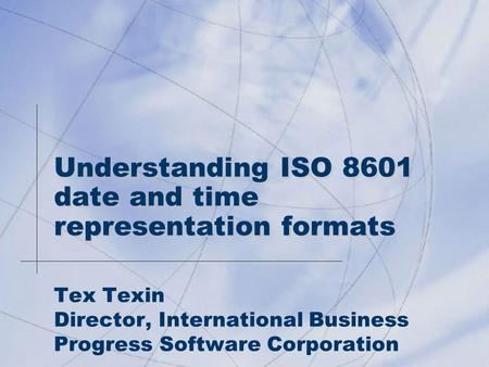 Understanding ISO 8601 date and time representation formats Tex Texin Director, International Business Progress Software Corporation.